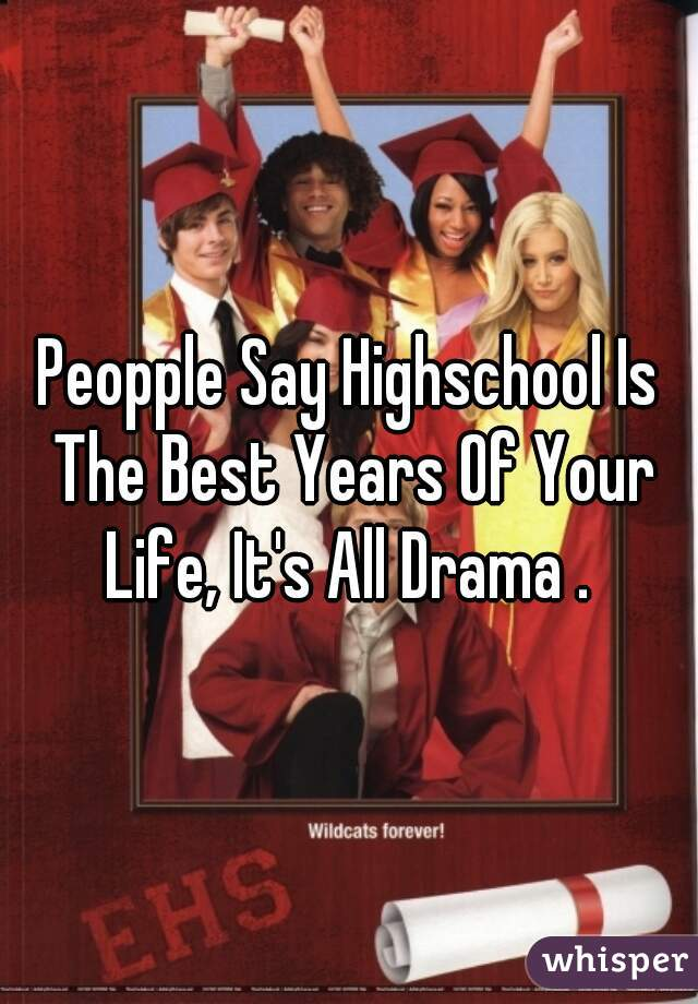 Peopple Say Highschool Is The Best Years Of Your Life, It's All Drama .