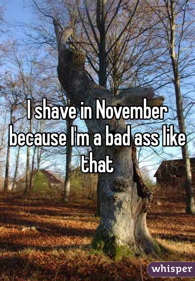 I shave in November because I'm a bad ass like that