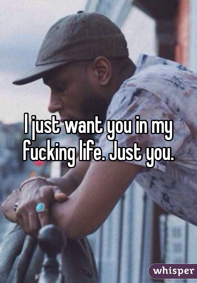 I just want you in my fucking life. Just you.