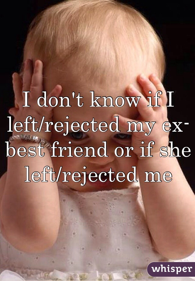 I don't know if I left/rejected my ex-best friend or if she left/rejected me
