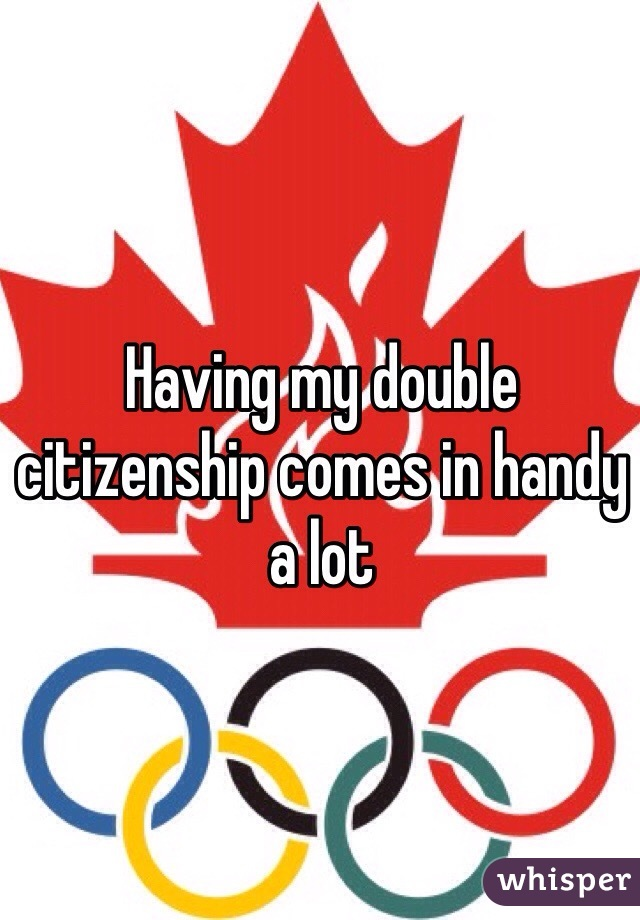 Having my double citizenship comes in handy a lot