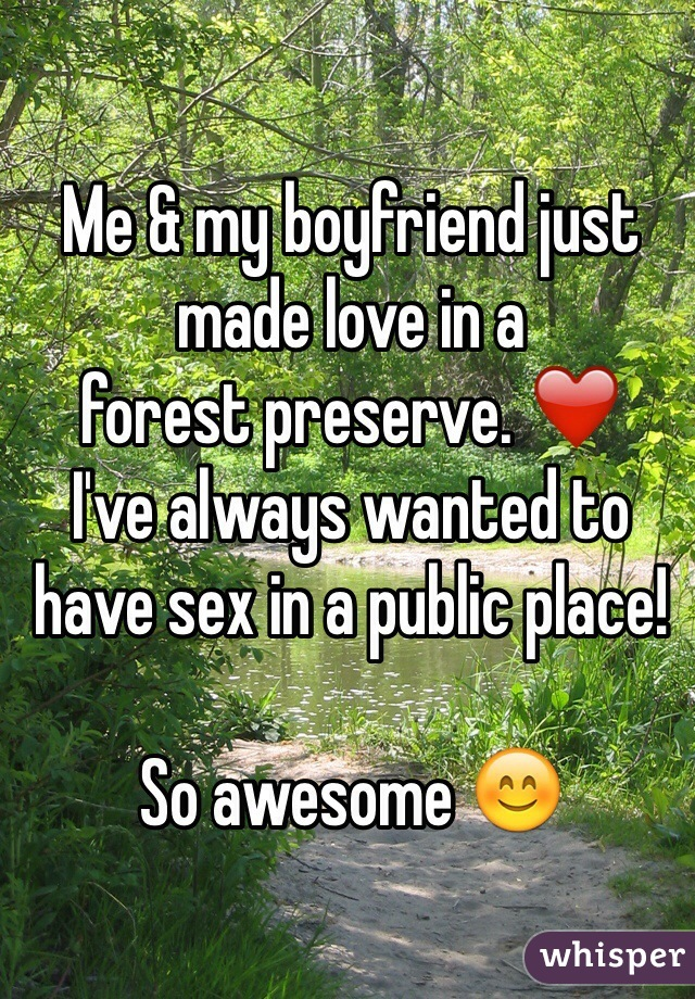Me & my boyfriend just  made love in a  forest preserve. ❤️ I've always wanted to have sex in a public place!   So awesome 😊