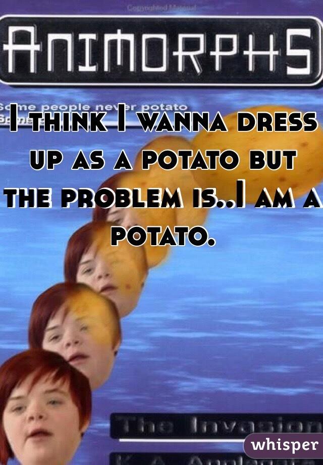 I think I wanna dress up as a potato but the problem is..I am a potato.