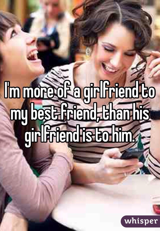 I'm more of a girlfriend to my best friend, than his girlfriend is to him.