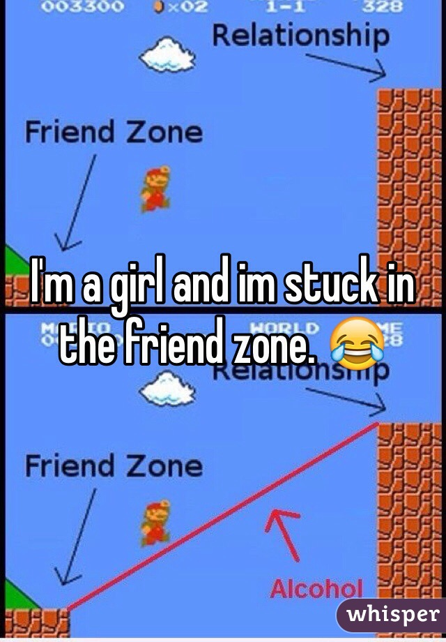 I'm a girl and im stuck in the friend zone. 😂