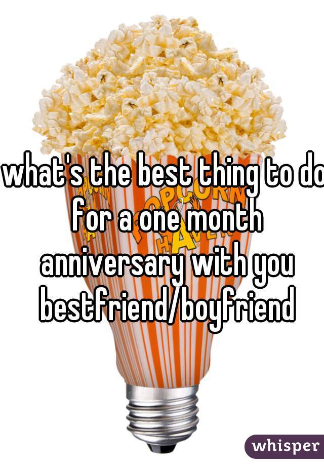 what's the best thing to do for a one month anniversary with you bestfriend/boyfriend