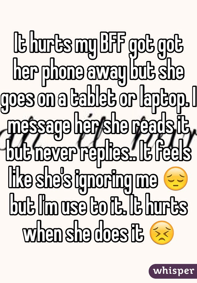 It hurts my BFF got got her phone away but she goes on a tablet or laptop. I message her she reads it but never replies.. It feels like she's ignoring me 😔 but I'm use to it. It hurts when she does it 😣