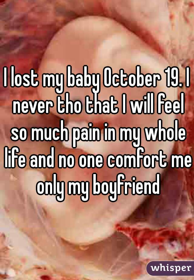 I lost my baby October 19. I never tho that I will feel so much pain in my whole life and no one comfort me only my boyfriend