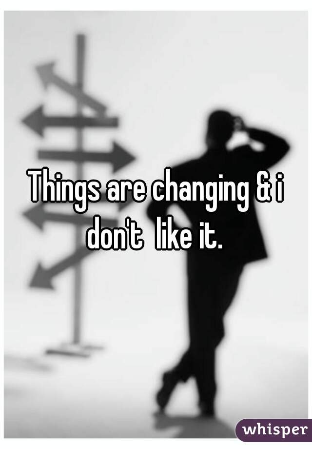 Things are changing & i don't  like it.
