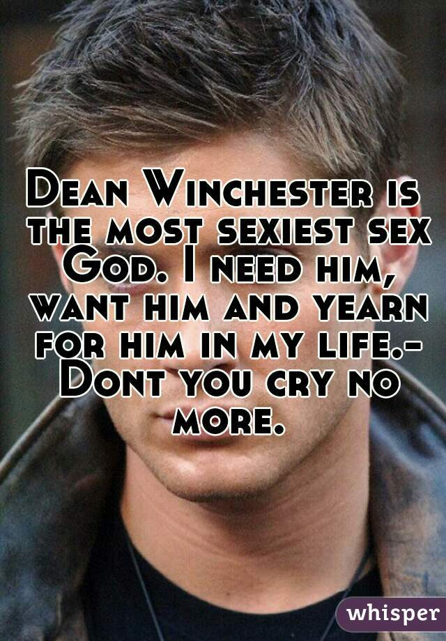 Dean Winchester is the most sexiest sex God. I need him, want him and yearn for him in my life.- Dont you cry no more.