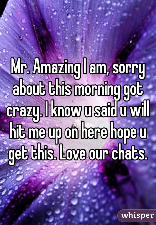 Mr. Amazing I am, sorry about this morning got crazy. I know u said u will hit me up on here hope u get this. Love our chats.