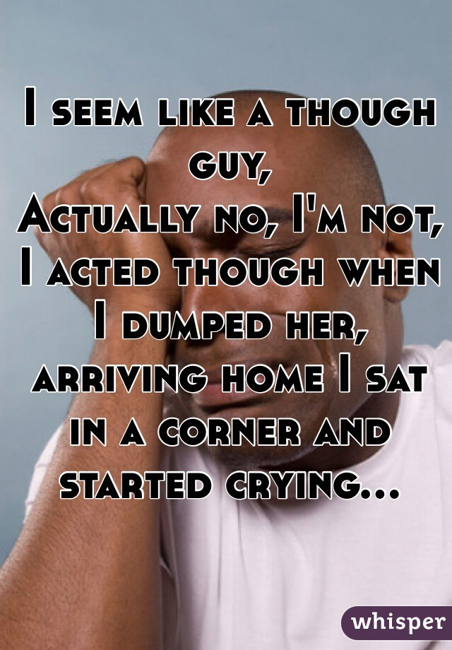 I seem like a though guy, Actually no, I'm not, I acted though when I dumped her, arriving home I sat in a corner and started crying...