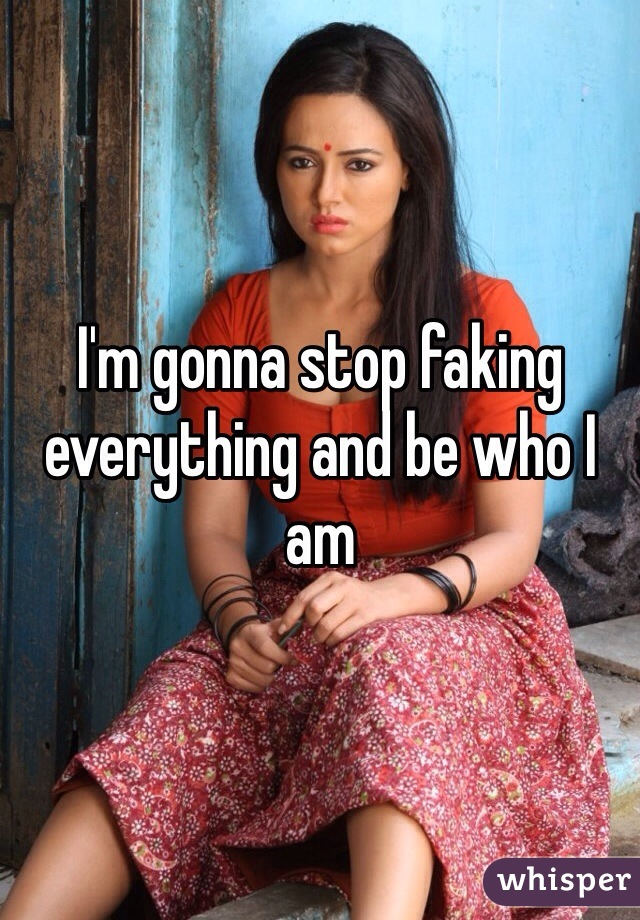 I'm gonna stop faking everything and be who I am
