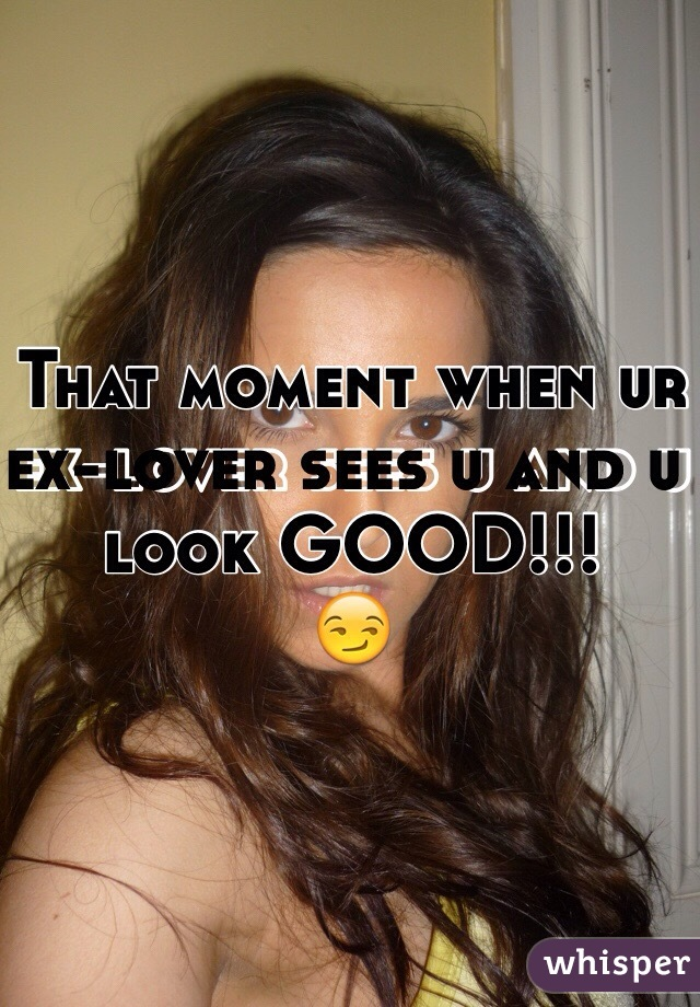 That moment when ur ex-lover sees u and u look GOOD!!! 😏