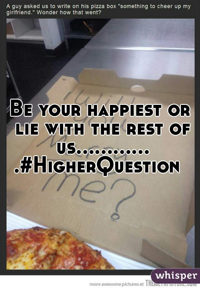 Be your happiest or lie with the rest of us.............#HigherQuestion