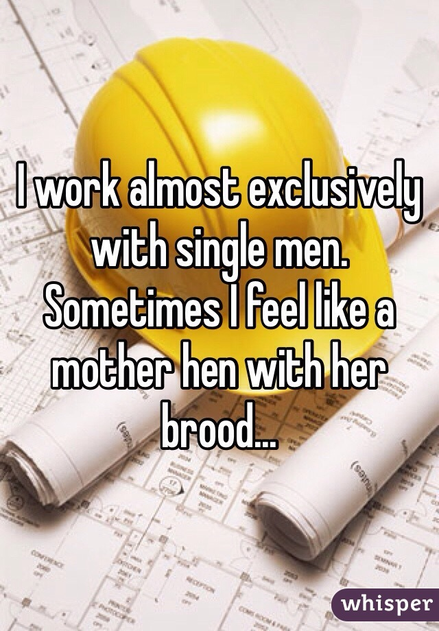 I work almost exclusively with single men. Sometimes I feel like a mother hen with her brood...