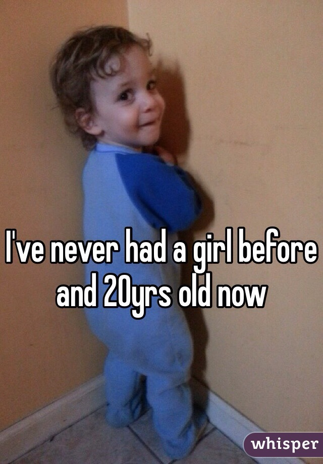 I've never had a girl before and 20yrs old now