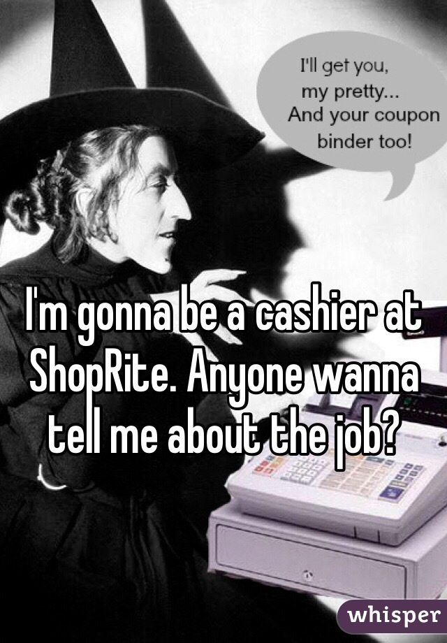 I'm gonna be a cashier at ShopRite. Anyone wanna tell me about the job?
