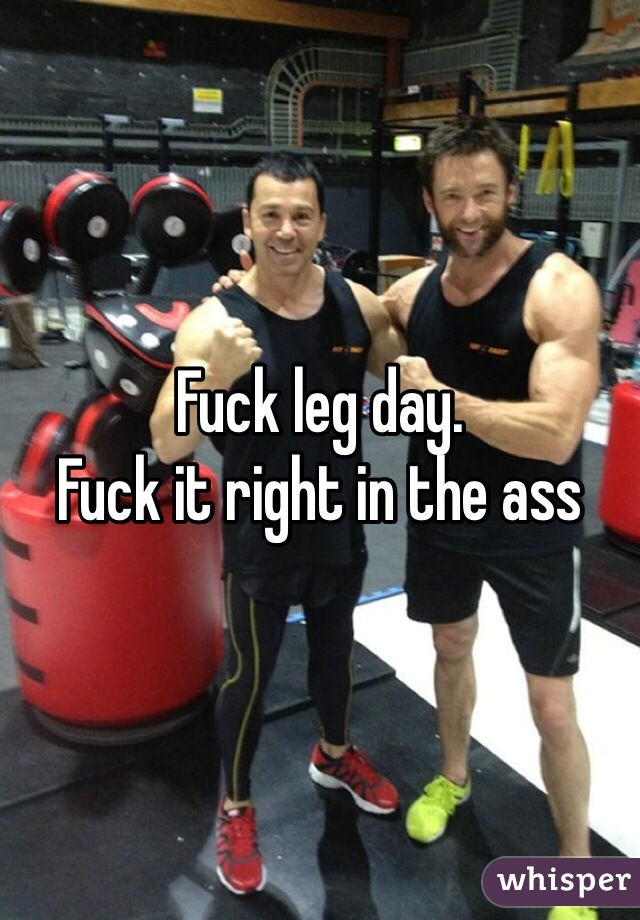 Fuck leg day.  Fuck it right in the ass