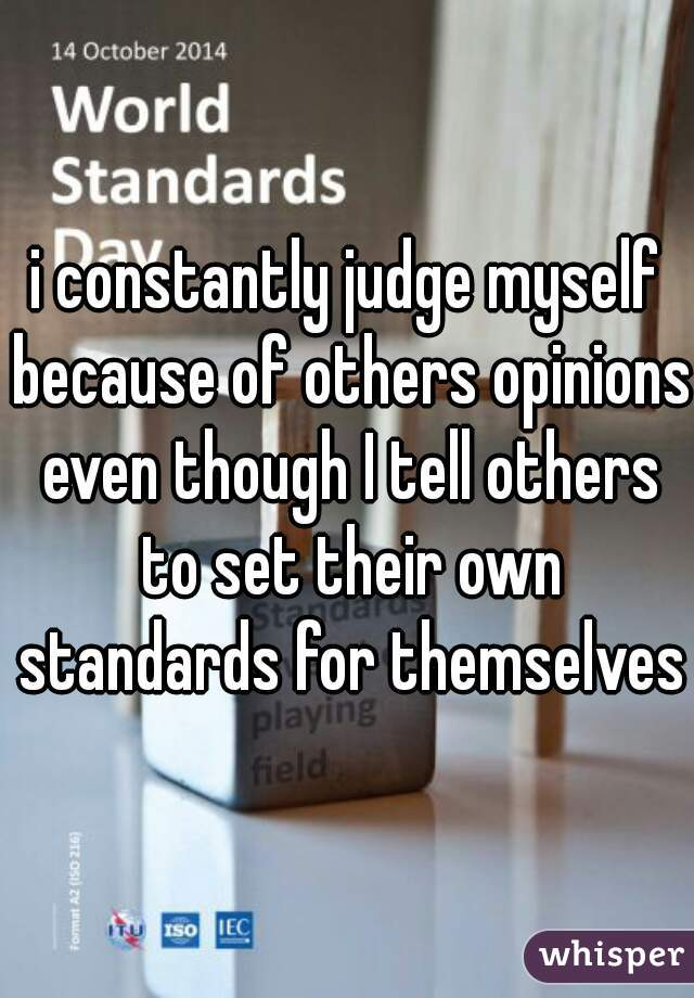 i constantly judge myself because of others opinions even though I tell others to set their own standards for themselves