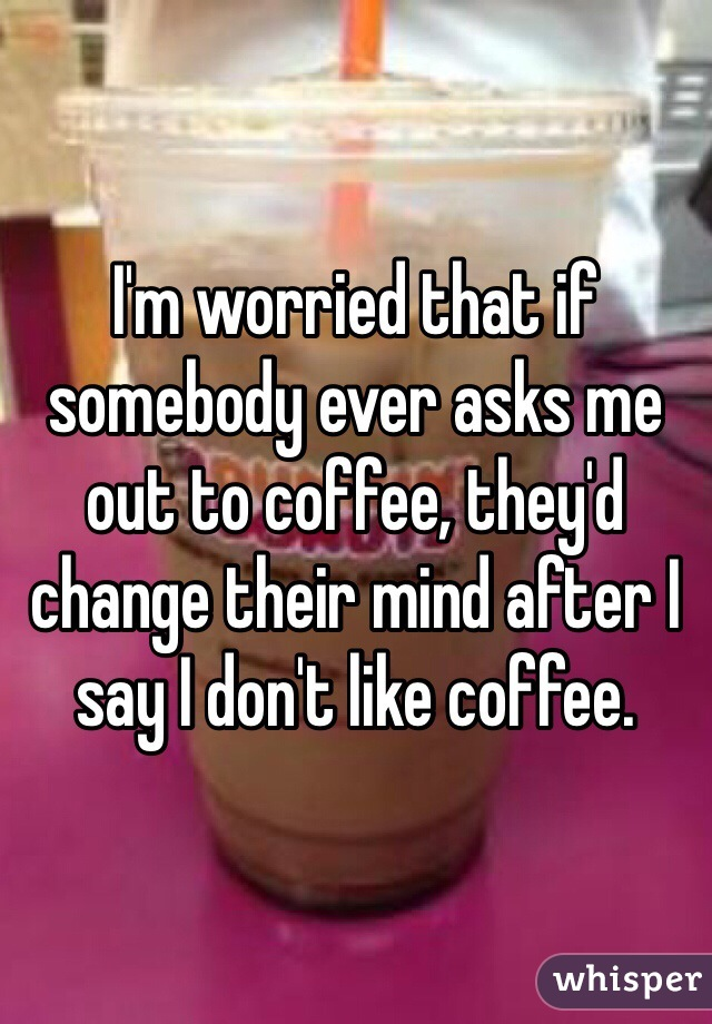 I'm worried that if somebody ever asks me out to coffee, they'd change their mind after I say I don't like coffee.