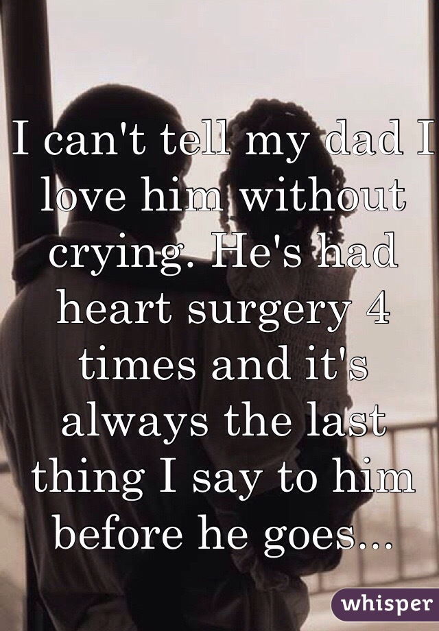 I can't tell my dad I love him without crying. He's had heart surgery 4 times and it's always the last thing I say to him before he goes...