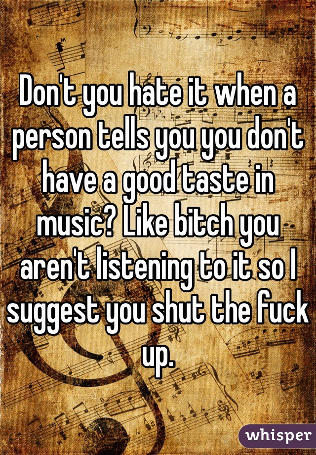 Don't you hate it when a person tells you you don't have a good taste in music? Like bitch you aren't listening to it so I suggest you shut the fuck up.