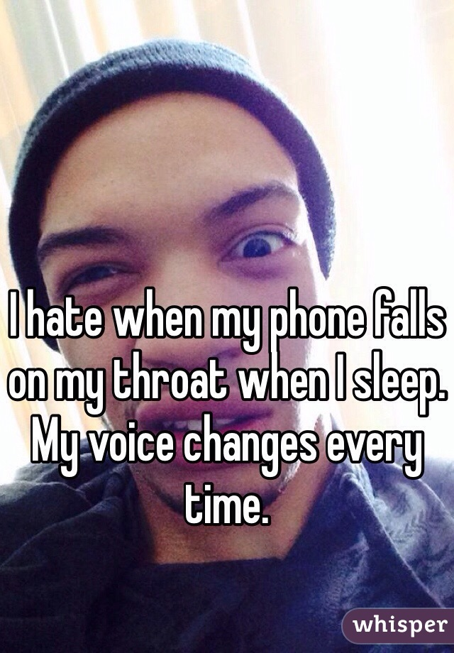 I hate when my phone falls on my throat when I sleep. My voice changes every time.
