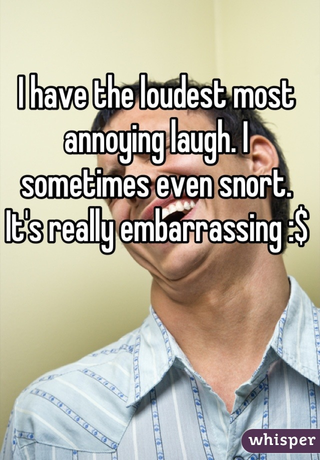 I have the loudest most annoying laugh. I sometimes even snort. It's really embarrassing :$