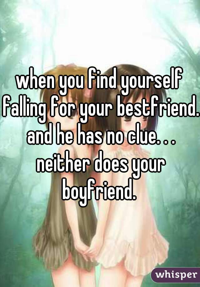 when you find yourself falling for your bestfriend. and he has no clue. . . neither does your boyfriend.