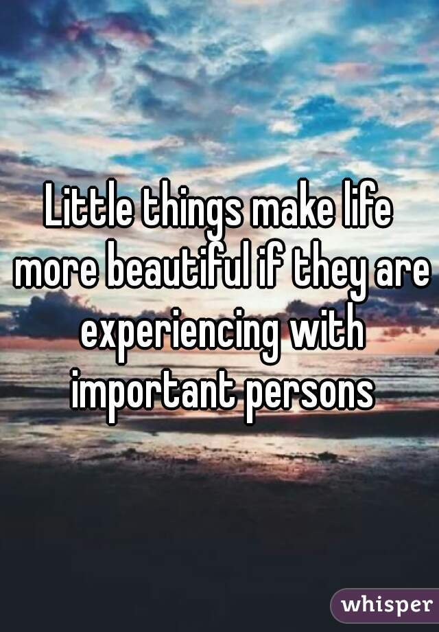 Little things make life more beautiful if they are experiencing with important persons