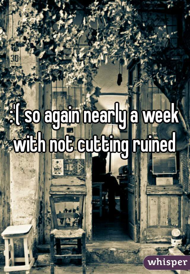:'( so again nearly a week with not cutting ruined