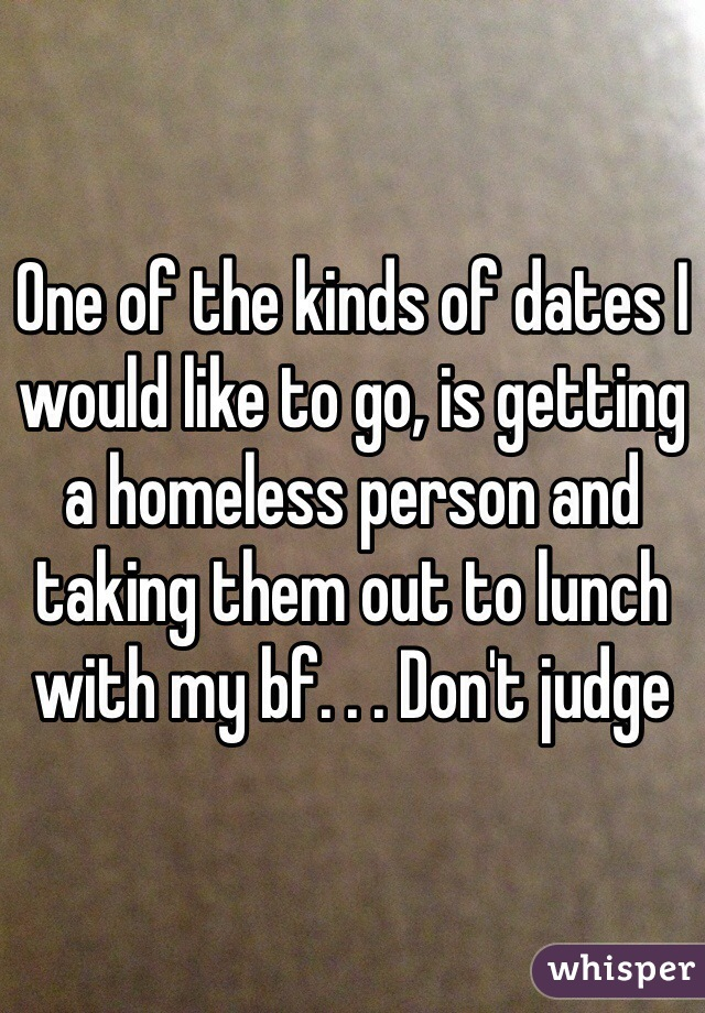 One of the kinds of dates I would like to go, is getting a homeless person and taking them out to lunch with my bf. . . Don't judge