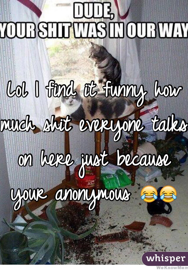 Lol I find it funny how much shit everyone talks on here just because your anonymous 😂😂