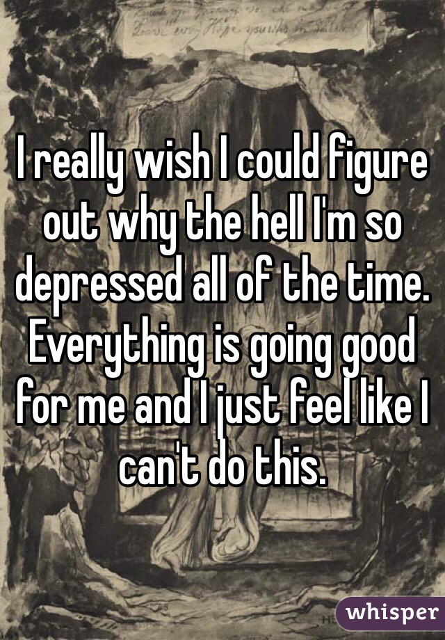 I really wish I could figure out why the hell I'm so depressed all of the time. Everything is going good for me and I just feel like I can't do this.