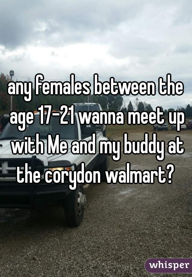 any females between the age 17-21 wanna meet up with Me and my buddy at the corydon walmart?