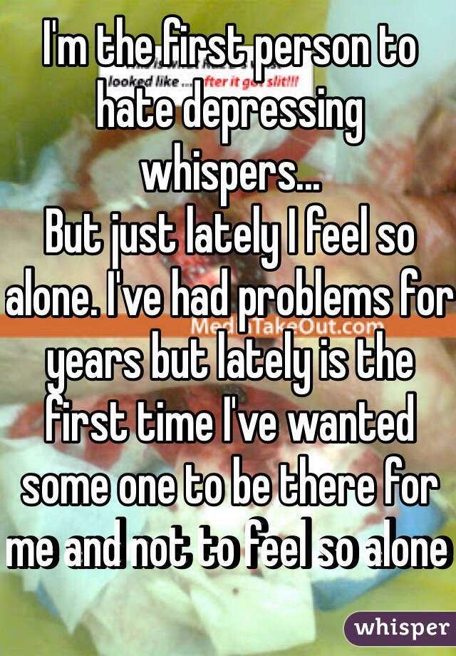 I'm the first person to hate depressing whispers... But just lately I feel so alone. I've had problems for years but lately is the first time I've wanted some one to be there for me and not to feel so alone