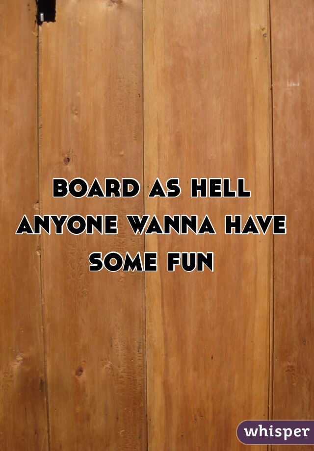 board as hell anyone wanna have some fun