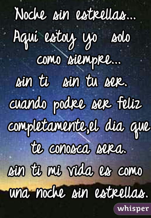 Noche sin estrellas...  Aquí estoy yo  solo  como siempre... sin ti  sin tu ser.  cuando podre ser feliz completamente,el dia que te conosca sera. sin ti mi vida es como una noche sin estrellas.