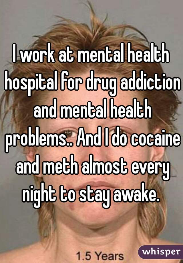 I work at mental health hospital for drug addiction and mental health problems.. And I do cocaine and meth almost every night to stay awake.