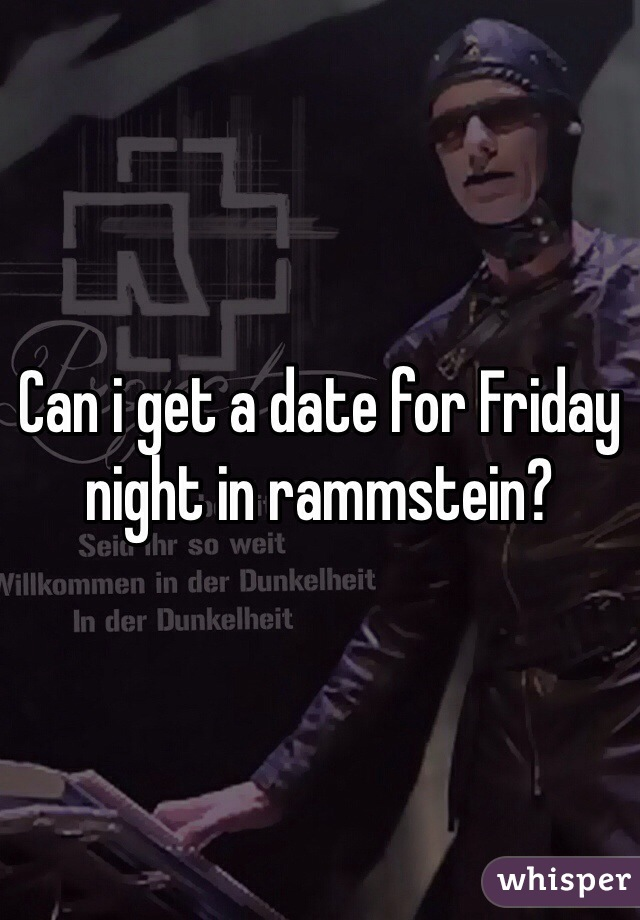 Can i get a date for Friday night in rammstein?