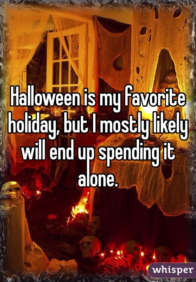 Halloween is my favorite holiday, but I mostly likely will end up spending it alone.