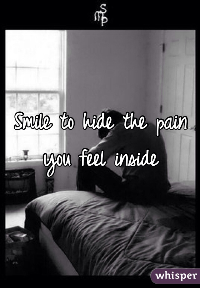 Smile to hide the pain you feel inside