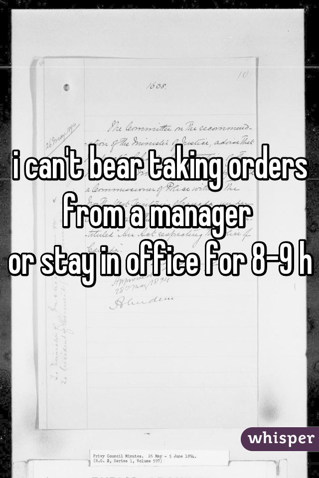 i can't bear taking orders from a manager  or stay in office for 8-9 h