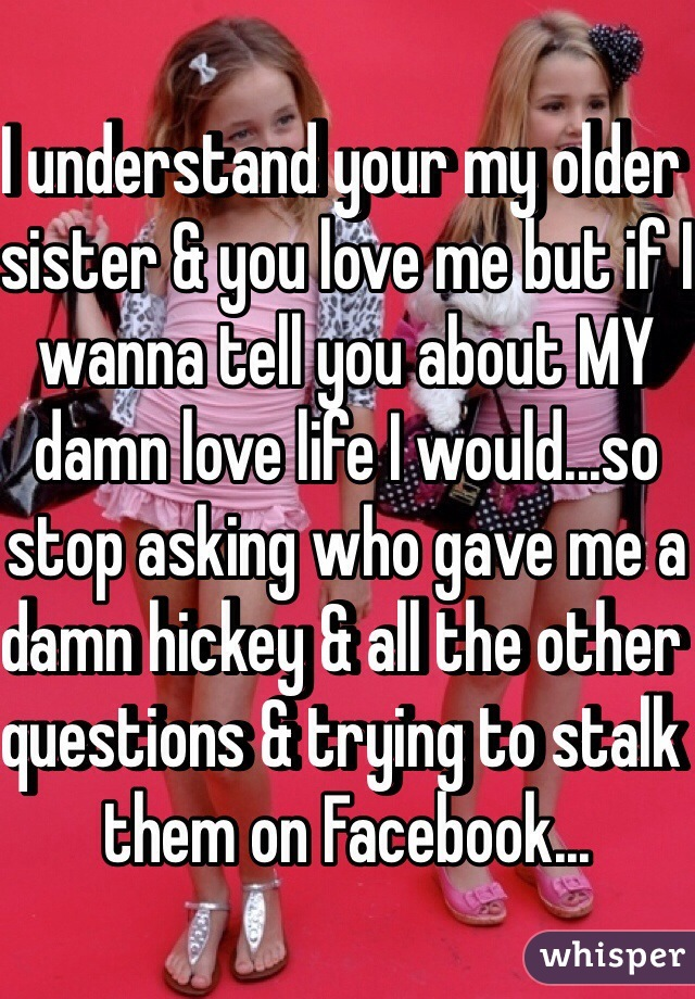 I understand your my older sister & you love me but if I wanna tell you about MY damn love life I would...so stop asking who gave me a damn hickey & all the other questions & trying to stalk them on Facebook...