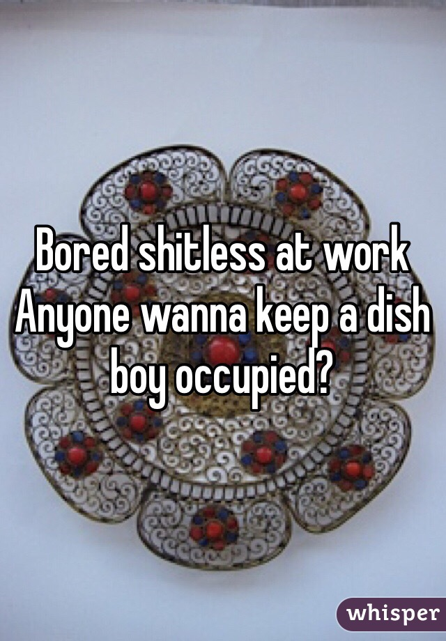 Bored shitless at work Anyone wanna keep a dish boy occupied?