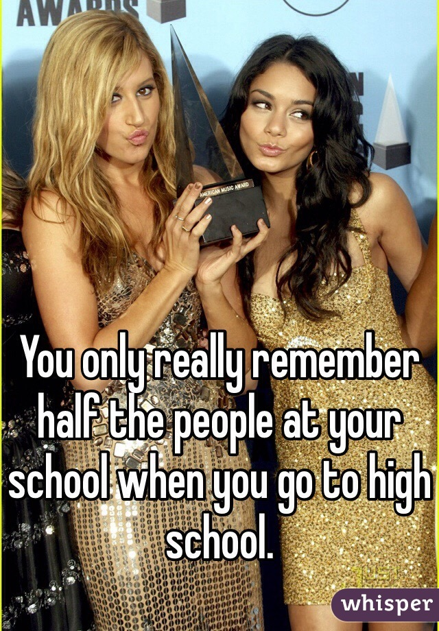 You only really remember half the people at your school when you go to high school.