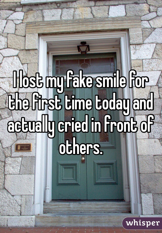 I lost my fake smile for the first time today and actually cried in front of others.