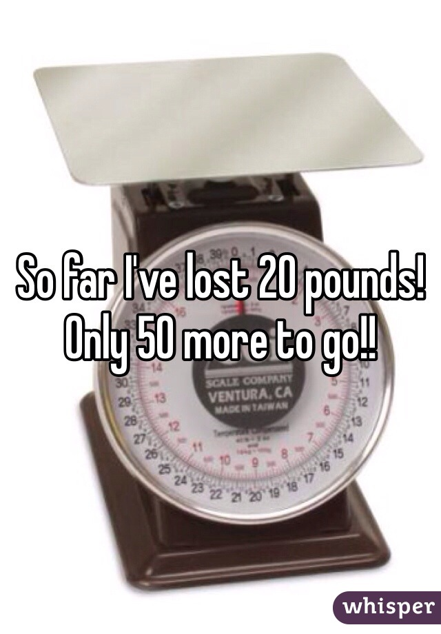 So far I've lost 20 pounds! Only 50 more to go!!