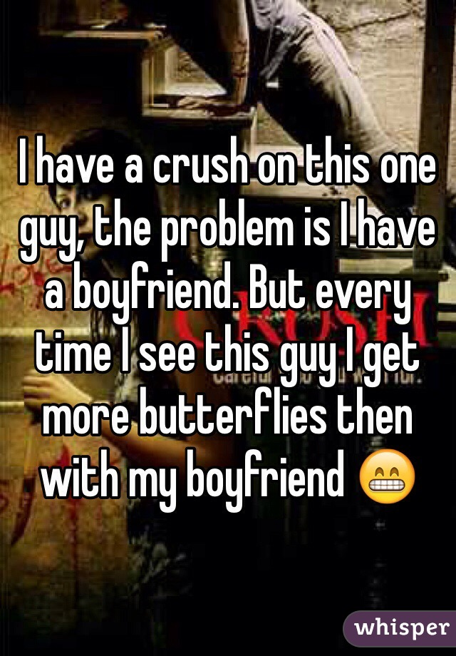 I have a crush on this one guy, the problem is I have a boyfriend. But every time I see this guy I get more butterflies then with my boyfriend 😁